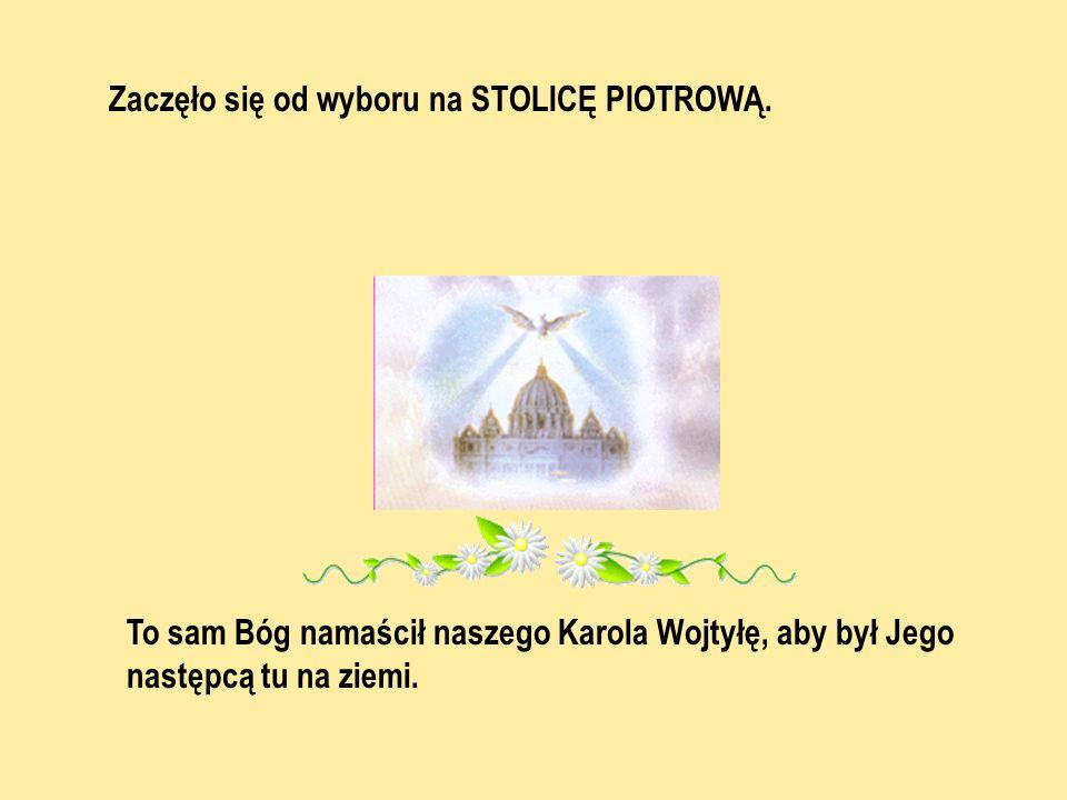 To sam Bóg namaścił naszego Karola Wojtyłę, aby był Jego następcą tu na ziemi. Zaczęło się od wyboru na STOLICĘ PIOTROWĄ.