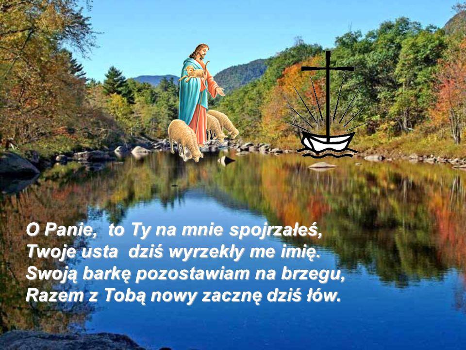 O Panie, to Ty na mnie spojrzałeś, Twoje usta dziś wyrzekły me imię. Swoją barkę pozostawiam na brzegu, Razem z Tobą nowy zacznę dziś łów.