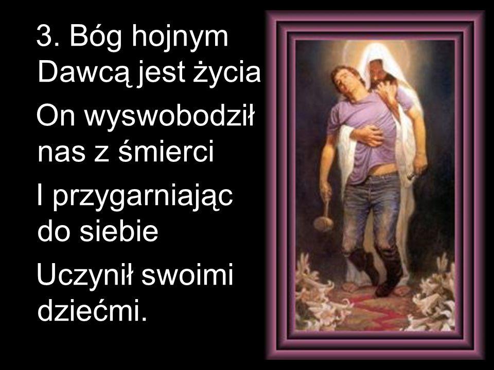 3. Bóg hojnym Dawcą jest życia On wyswobodził nas z śmierci I przygarniając do siebie Uczynił swoimi dziećmi.