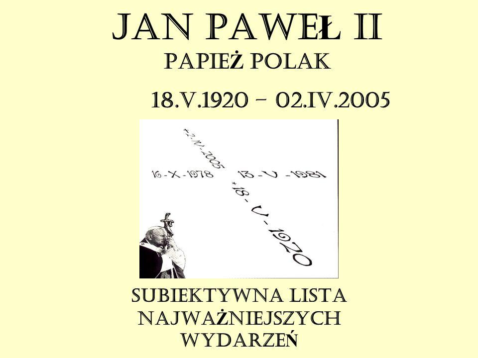 JAN PAWE Ł II PAPIE Ż POLAK 18.V.1920 – 02.IV.2005 SUBIEKTYWNA LISTA NAJWA Ż NIEJSZYCH WYDARZE Ń