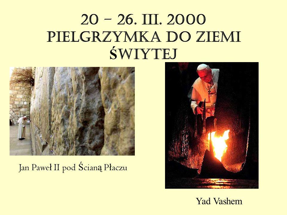 20 – 26. III. 2000 PIELGRZYMKA DO ZIEMI Ś WIĘTEJ Jan Pawe ł II pod Ś cian ą P ł aczu Yad Vashem