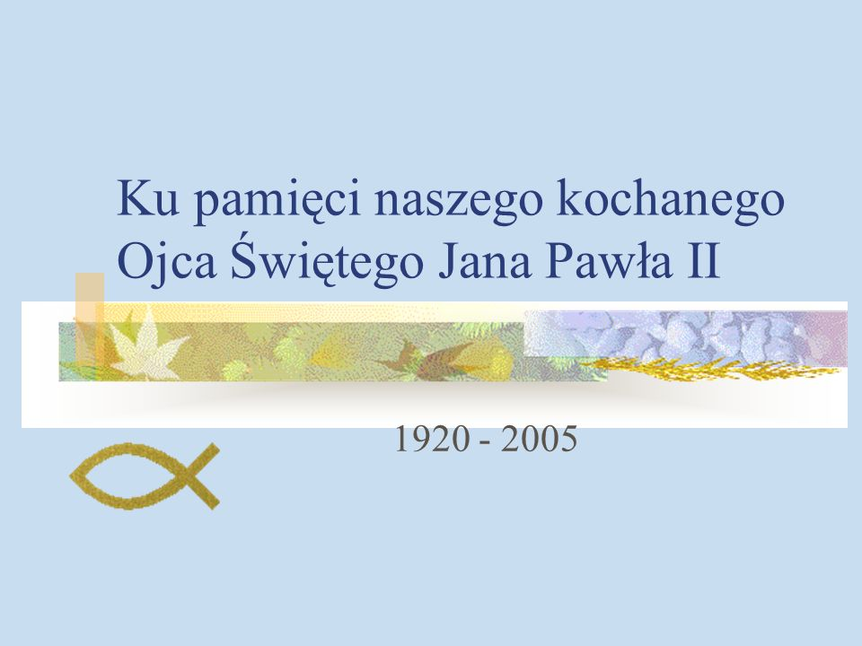 Ku pamięci naszego kochanego Ojca Świętego Jana Pawła II 1920 - 2005