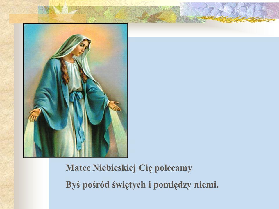 Matce Niebieskiej Cię polecamy Byś pośród świętych i pomiędzy niemi.