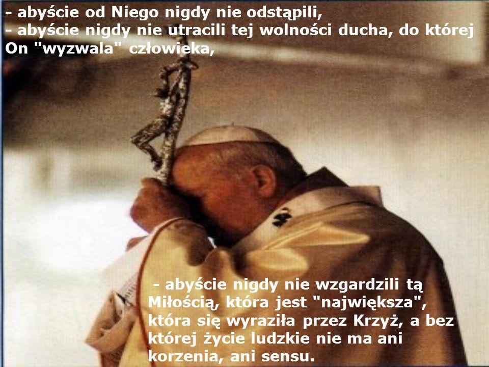 - abyście nigdy nie wzgardzili tą Miłością, która jest największa , która się wyraziła przez Krzyż, a bez której życie ludzkie nie ma ani korzenia, ani sensu.