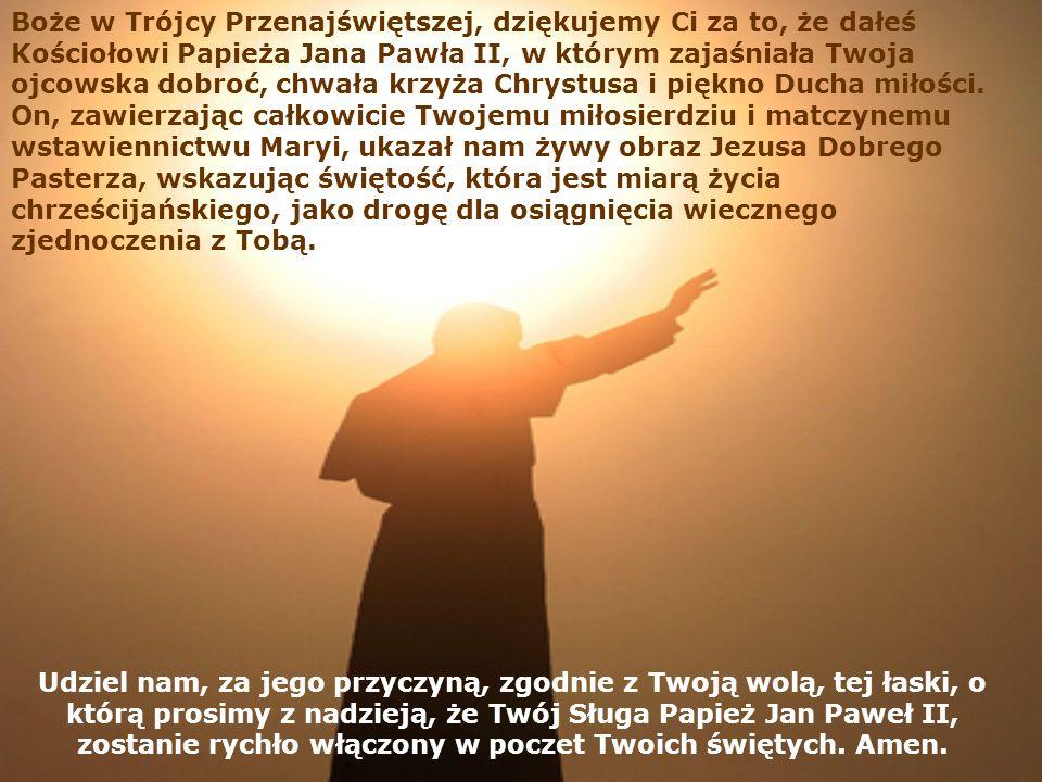 Udziel nam, za jego przyczyną, zgodnie z Twoją wolą, tej łaski, o którą prosimy z nadzieją, że Twój Sługa Papież Jan Paweł II, zostanie rychło włączony w poczet Twoich świętych.