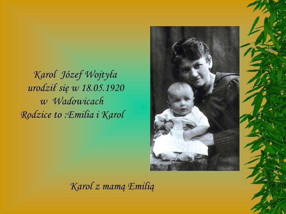 Karol Józef Wojtyła urodził się w 18.05.1920 w Wadowicach Rodzice to :Emilia i Karol Karol z mamą Emilią