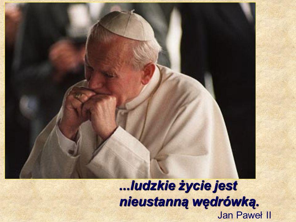 ...ludzkie życie jest nieustanną wędrówką. Jan Paweł II