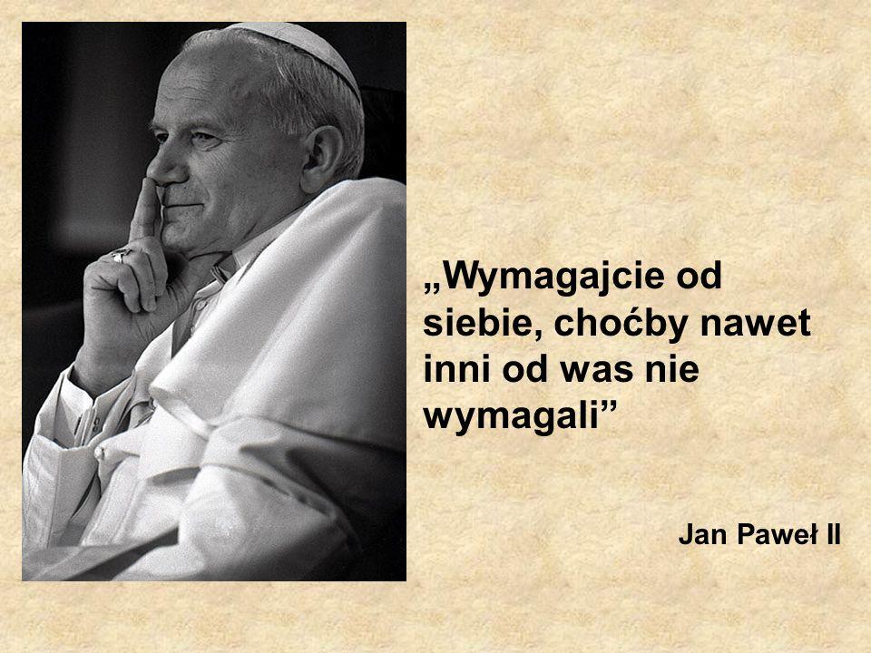 Wymagajcie od siebie, choćby nawet inni od was nie wymagali Jan Paweł II