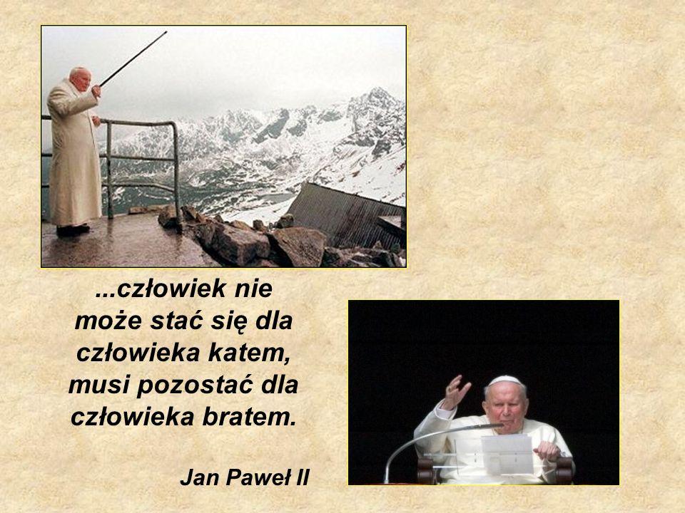 ...człowiek nie może stać się dla człowieka katem, musi pozostać dla człowieka bratem. Jan Paweł II