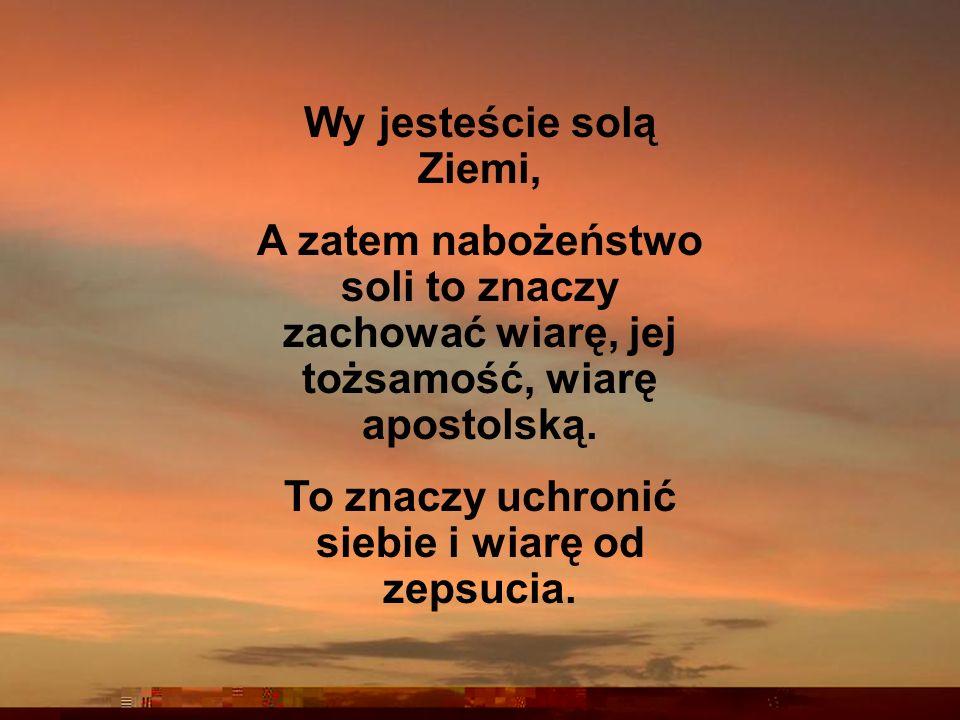 Wy jesteście solą Ziemi, A zatem nabożeństwo soli to znaczy zachować wiarę, jej tożsamość, wiarę apostolską.