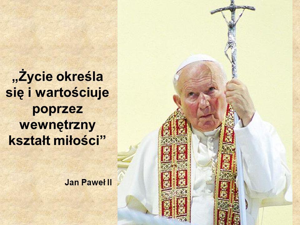 Życie określa się i wartościuje poprzez wewnętrzny kształt miłości Jan Paweł II