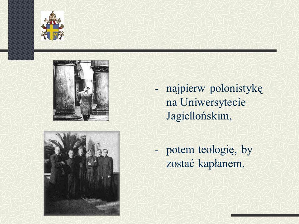 - najpierw polonistykę na Uniwersytecie Jagiellońskim, - potem teologię, by zostać kapłanem.