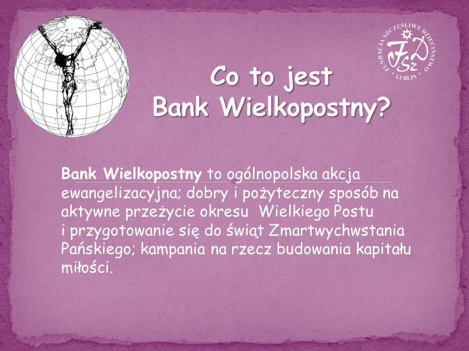 Bank Wielkopostny to ogólnopolska akcja ewangelizacyjna; dobry i pożyteczny sposób na aktywne przeżycie okresu Wielkiego Postu i przygotowanie się do świąt Zmartwychwstania Pańskiego; kampania na rzecz budowania kapitału miłości.