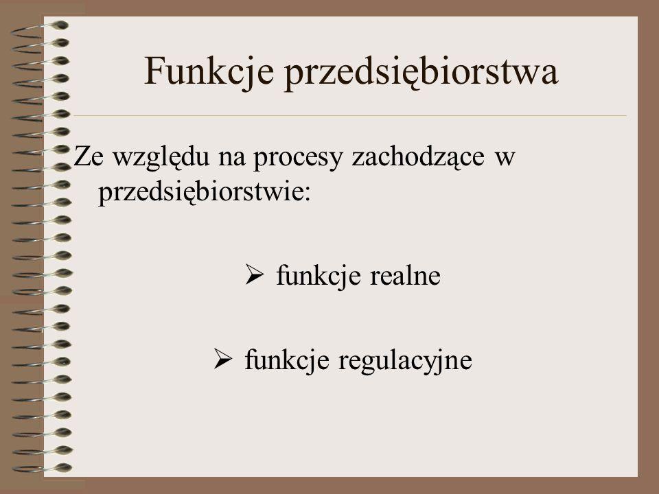 Funkcje przedsiębiorstwa Ze względu na procesy zachodzące w przedsiębiorstwie: funkcje realne funkcje regulacyjne