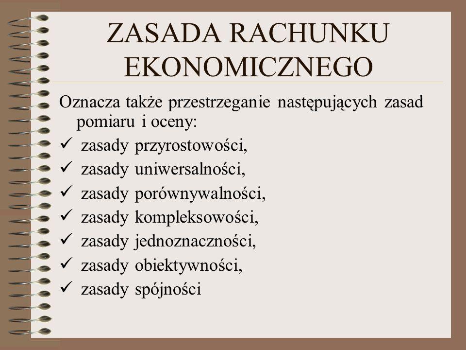 ZASADA RACHUNKU EKONOMICZNEGO Oznacza także przestrzeganie następujących zasad pomiaru i oceny: zasady przyrostowości, zasady uniwersalności, zasady p