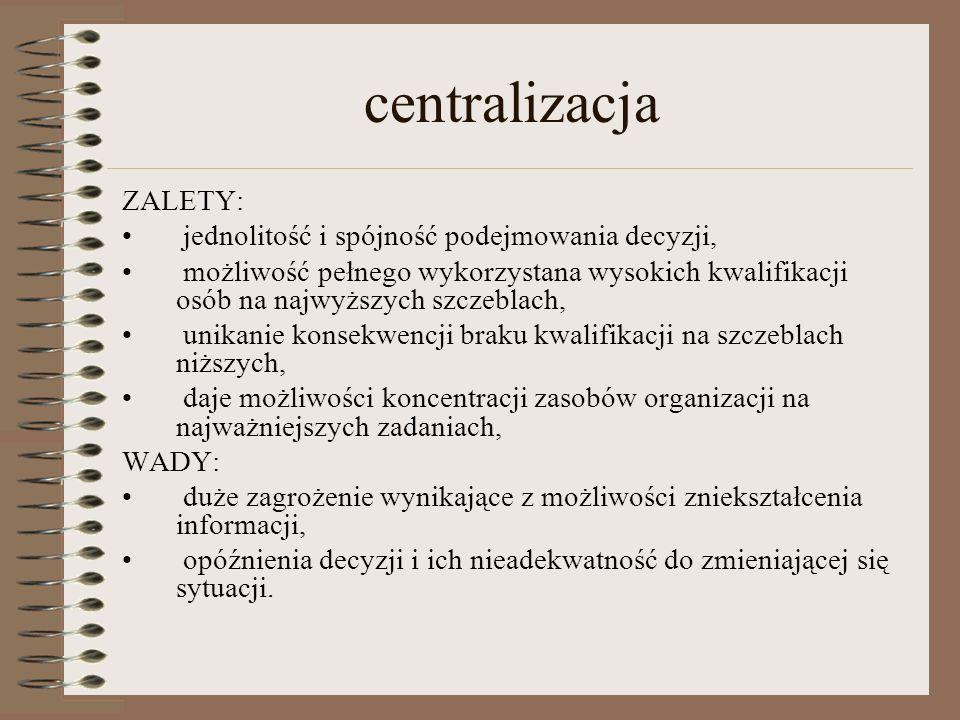 centralizacja ZALETY: jednolitość i spójność podejmowania decyzji, możliwość pełnego wykorzystana wysokich kwalifikacji osób na najwyższych szczeblach