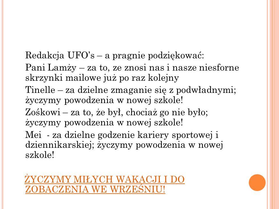 Redakcja UFOs – a pragnie podziękować: Pani Lamży – za to, ze znosi nas i nasze niesforne skrzynki mailowe już po raz kolejny Tinelle – za dzielne zma