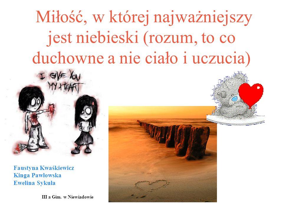 Miłość, w której najważniejszy jest niebieski (rozum, to co duchowne a nie ciało i uczucia) Faustyna Kwaśkiewicz Kinga Pawłowska Ewelina Sykuła III a