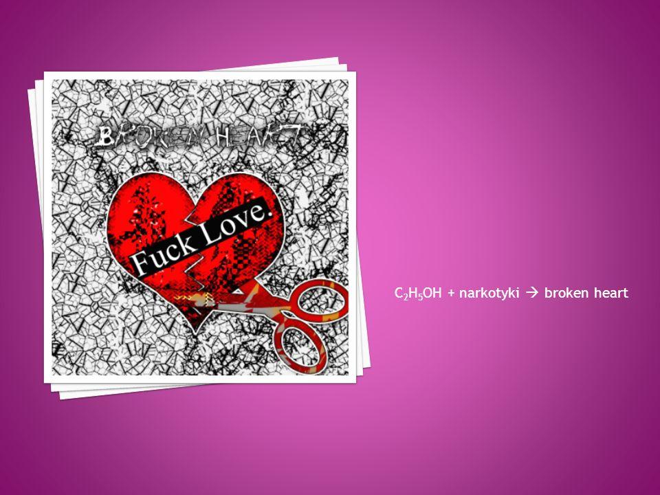 C 2 H 5 OH + narkotyki broken heart