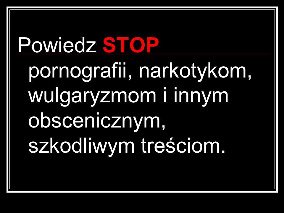 Powiedz STOP pornografii, narkotykom, wulgaryzmom i innym obscenicznym, szkodliwym treściom.