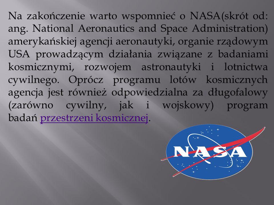 Na zakończenie warto wspomnieć o NASA(skrót od: ang. National Aeronautics and Space Administration) amerykańskiej agencji aeronautyki, organie rządowy