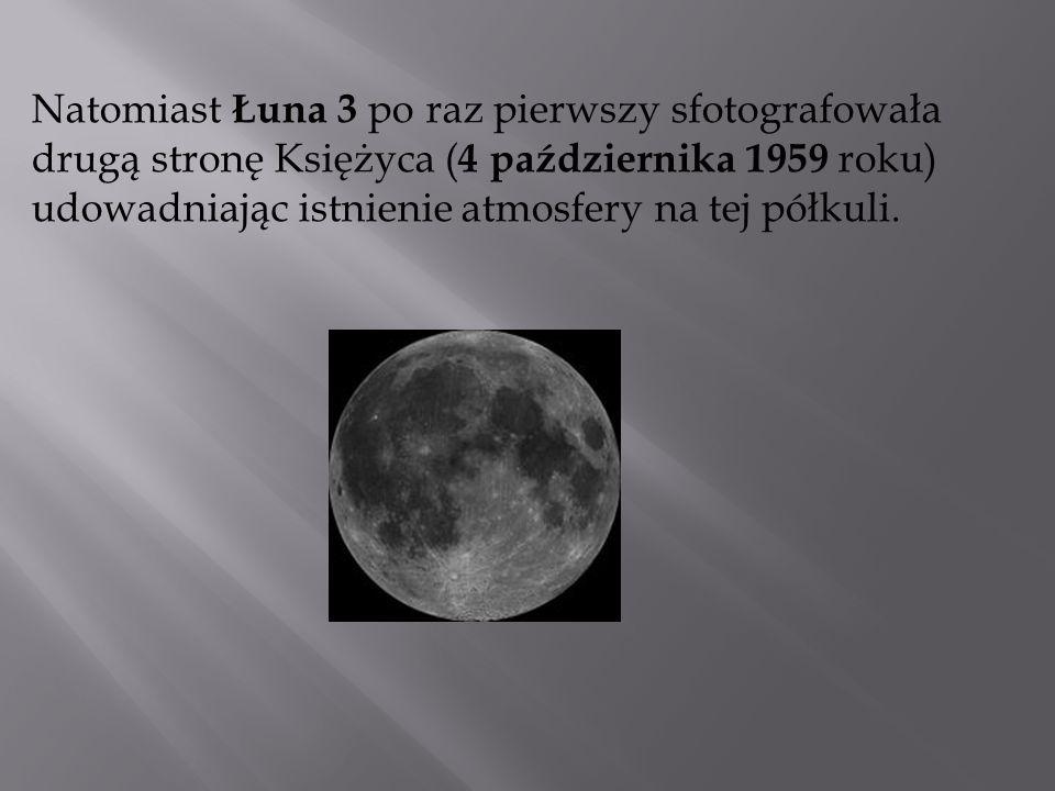 Natomiast Łuna 3 po raz pierwszy sfotografowała drugą stronę Księżyca ( 4 października 1959 roku) udowadniając istnienie atmosfery na tej półkuli.