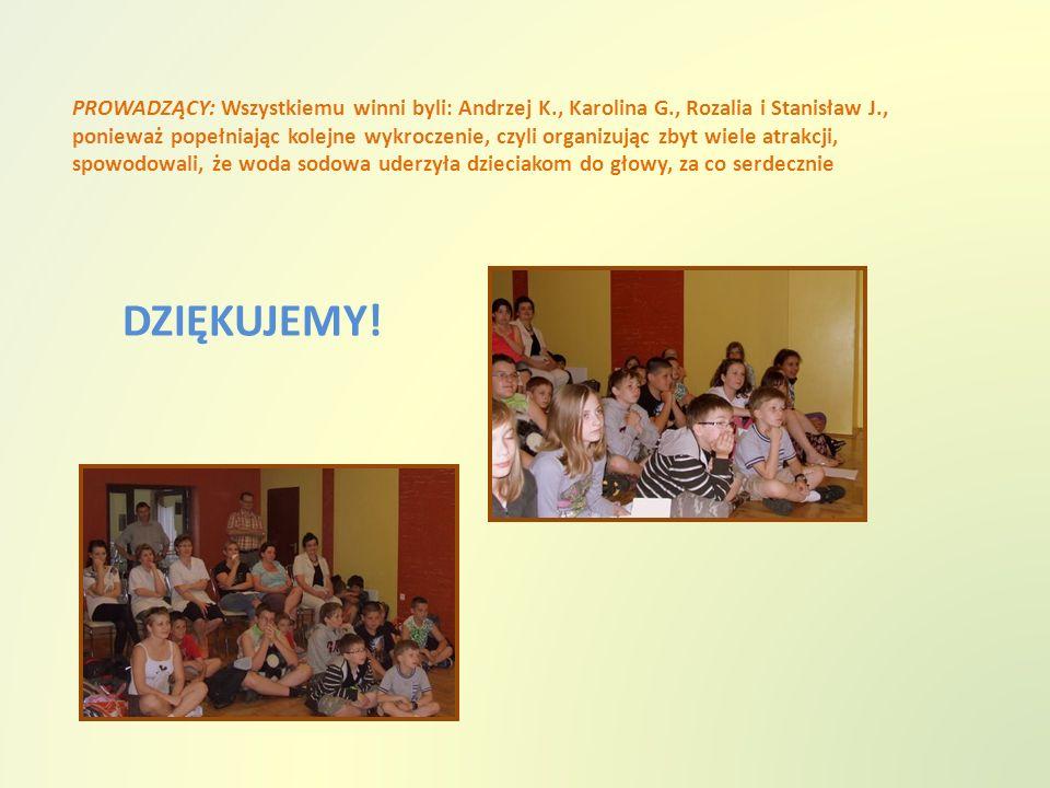 PROWADZĄCY: Wszystkiemu winni byli: Andrzej K., Karolina G., Rozalia i Stanisław J., ponieważ popełniając kolejne wykroczenie, czyli organizując zbyt wiele atrakcji, spowodowali, że woda sodowa uderzyła dzieciakom do głowy, za co serdecznie DZIĘKUJEMY!