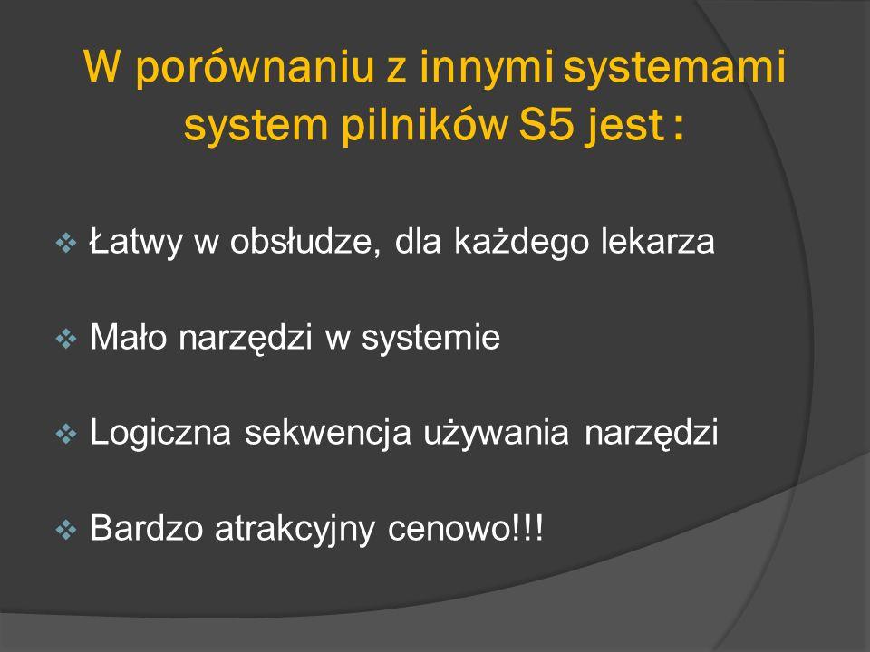 W porównaniu z innymi systemami system pilników S5 jest : Łatwy w obsłudze, dla każdego lekarza Mało narzędzi w systemie Logiczna sekwencja używania n