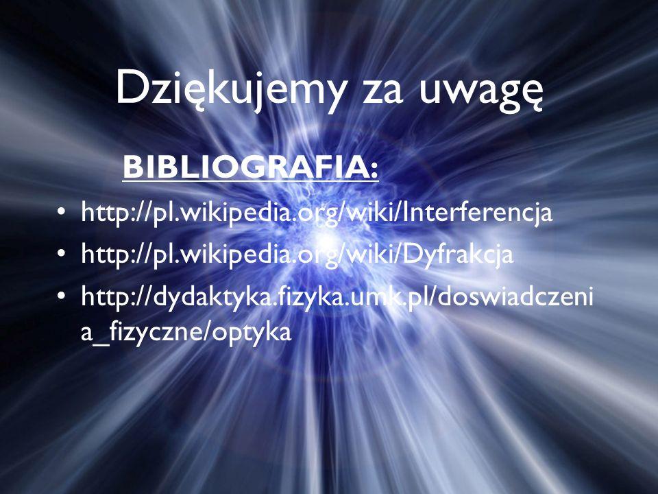 Dziękujemy za uwagę BIBLIOGRAFIA: http://pl.wikipedia.org/wiki/Interferencja http://pl.wikipedia.org/wiki/Dyfrakcja http://dydaktyka.fizyka.umk.pl/doswiadczeni a_fizyczne/optyka