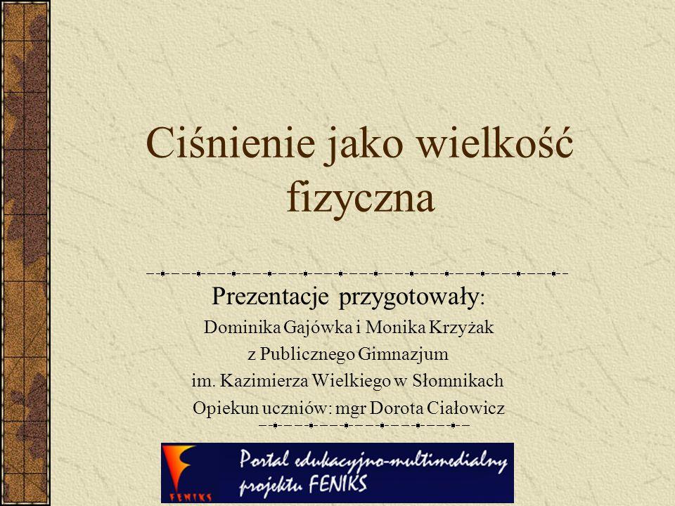 Ciśnienie jako wielkość fizyczna Prezentacje przygotowały : Dominika Gajówka i Monika Krzyżak z Publicznego Gimnazjum im. Kazimierza Wielkiego w Słomn