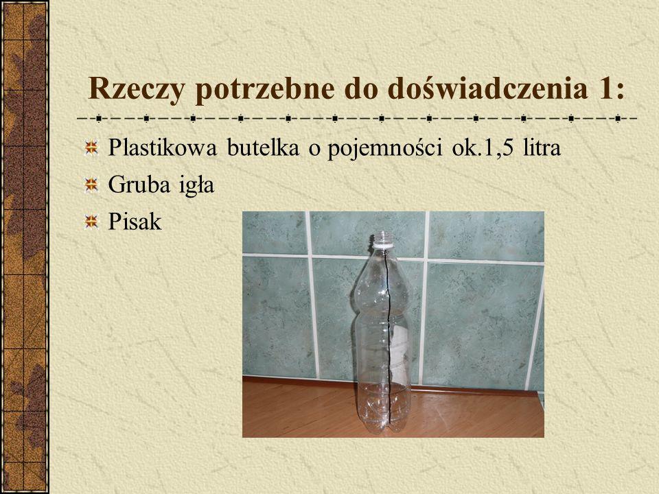 Rzeczy potrzebne do doświadczenia 1: Plastikowa butelka o pojemności ok.1,5 litra Gruba igła Pisak