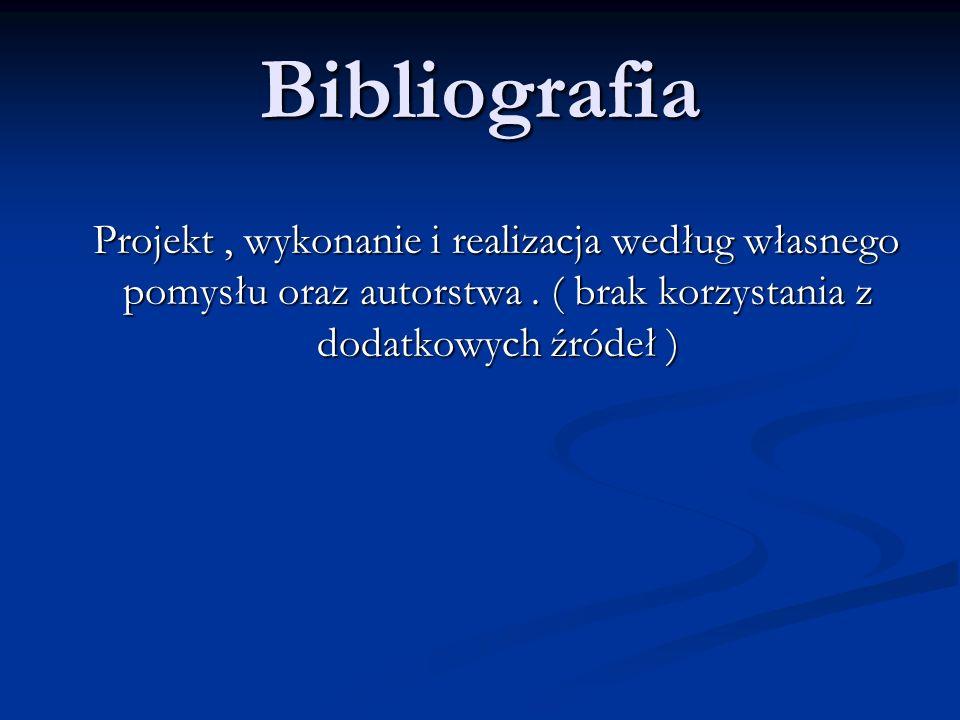 Bibliografia Projekt, wykonanie i realizacja według własnego pomysłu oraz autorstwa. ( brak korzystania z dodatkowych źródeł ) Projekt, wykonanie i re
