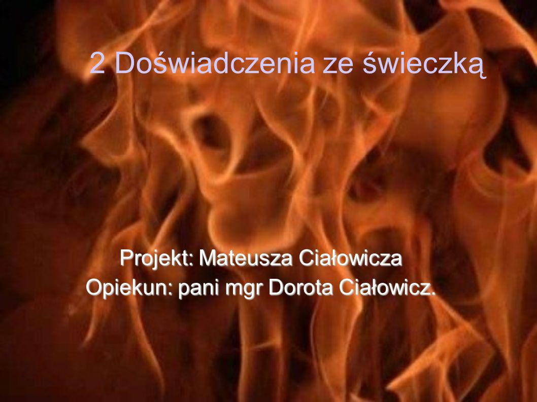 2 Doświadczenia ze świeczką Projekt: Mateusza Ciałowicza Opiekun: pani mgr Dorota Ciałowicz.