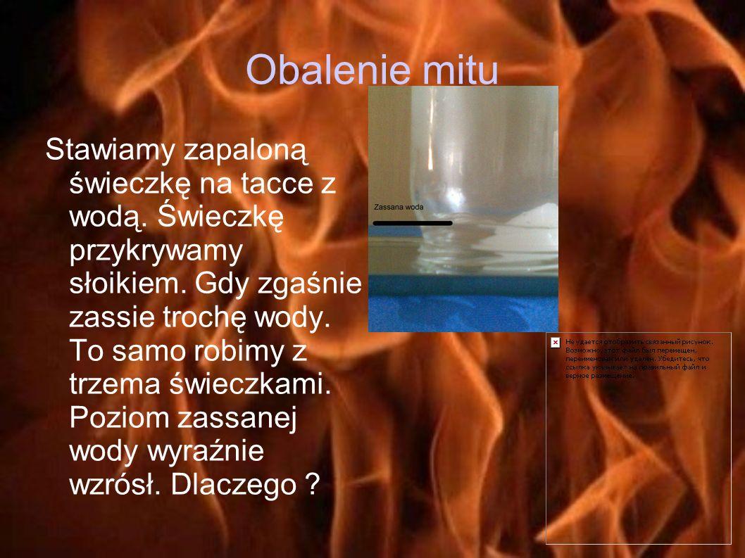 Obalenie mitu Stawiamy zapaloną świeczkę na tacce z wodą. Świeczkę przykrywamy słoikiem. Gdy zgaśnie zassie trochę wody. To samo robimy z trzema świec