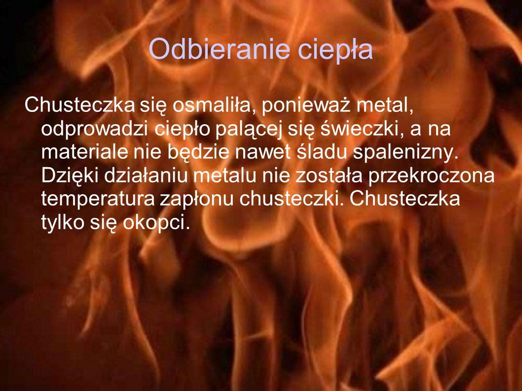 Odbieranie ciepła Chusteczka się osmaliła, ponieważ metal, odprowadzi ciepło palącej się świeczki, a na materiale nie będzie nawet śladu spalenizny. D