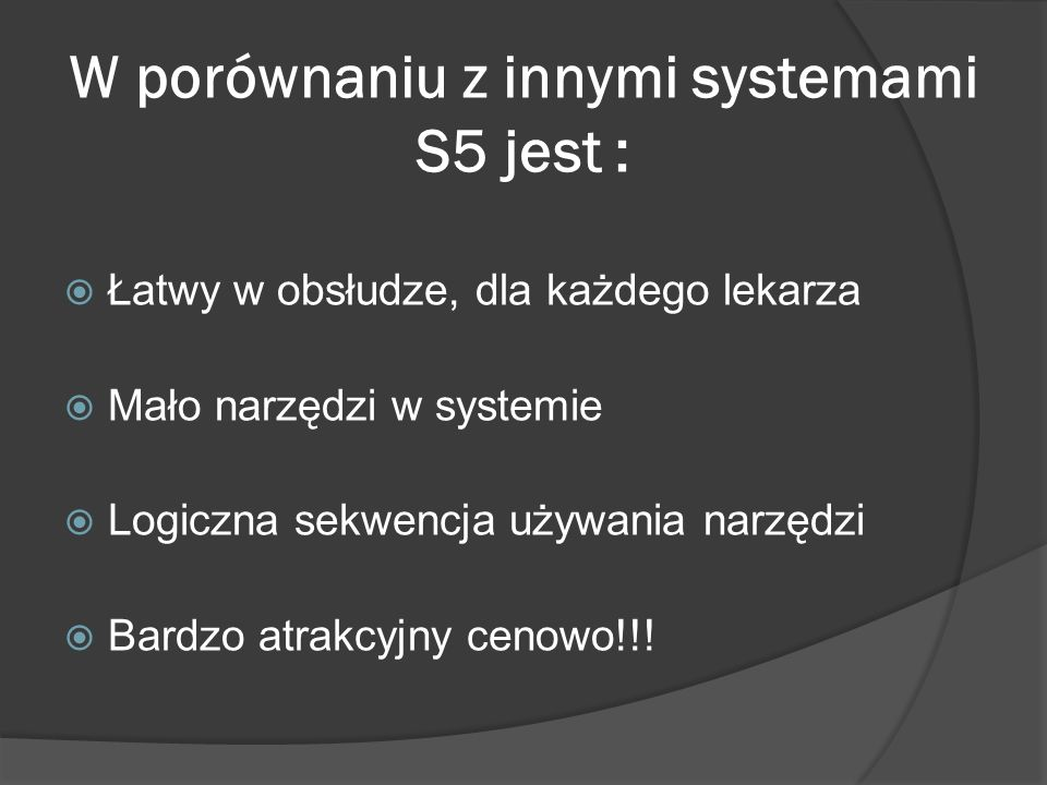 W porównaniu z innymi systemami S5 jest : Łatwy w obsłudze, dla każdego lekarza Mało narzędzi w systemie Logiczna sekwencja używania narzędzi Bardzo a