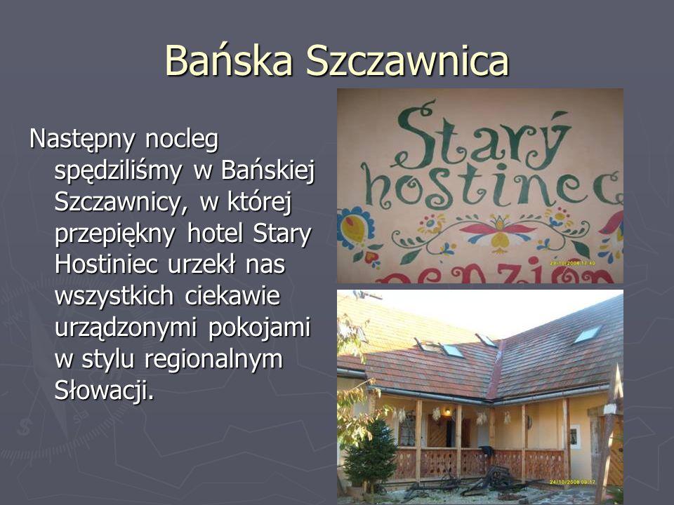 Bańska Szczawnica Następny nocleg spędziliśmy w Bańskiej Szczawnicy, w której przepiękny hotel Stary Hostiniec urzekł nas wszystkich ciekawie urządzonymi pokojami w stylu regionalnym Słowacji.