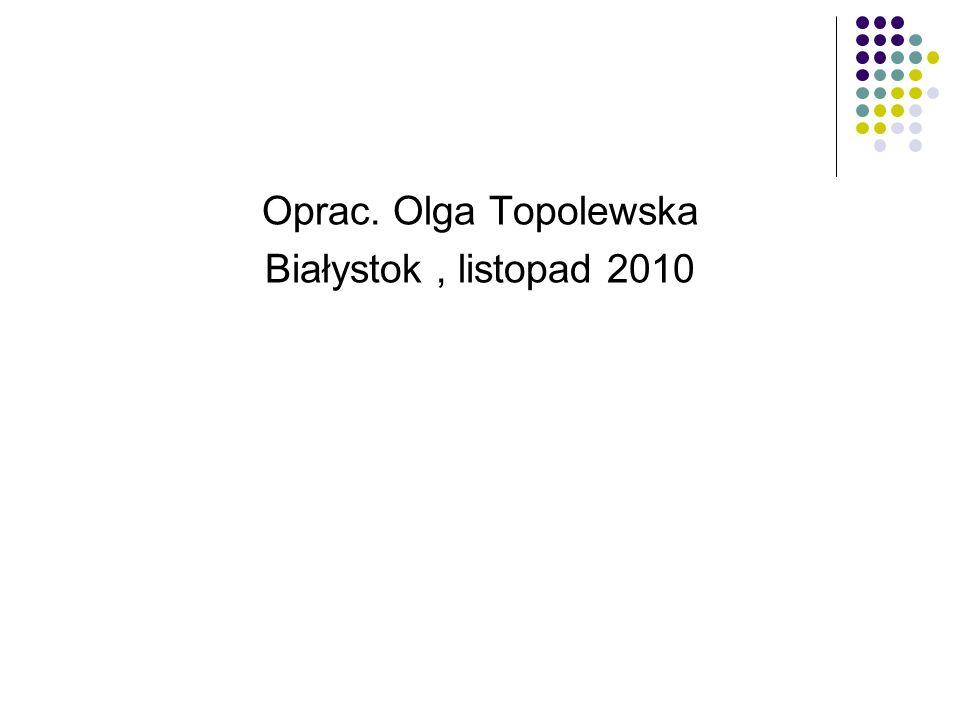 Oprac. Olga Topolewska Białystok, listopad 2010