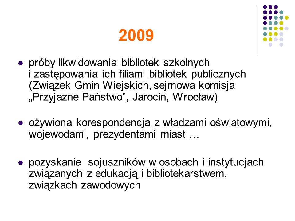 2009 próby likwidowania bibliotek szkolnych i zastępowania ich filiami bibliotek publicznych (Związek Gmin Wiejskich, sejmowa komisja Przyjazne Państwo, Jarocin, Wrocław) ożywiona korespondencja z władzami oświatowymi, wojewodami, prezydentami miast … pozyskanie sojuszników w osobach i instytucjach związanych z edukacją i bibliotekarstwem, związkach zawodowych