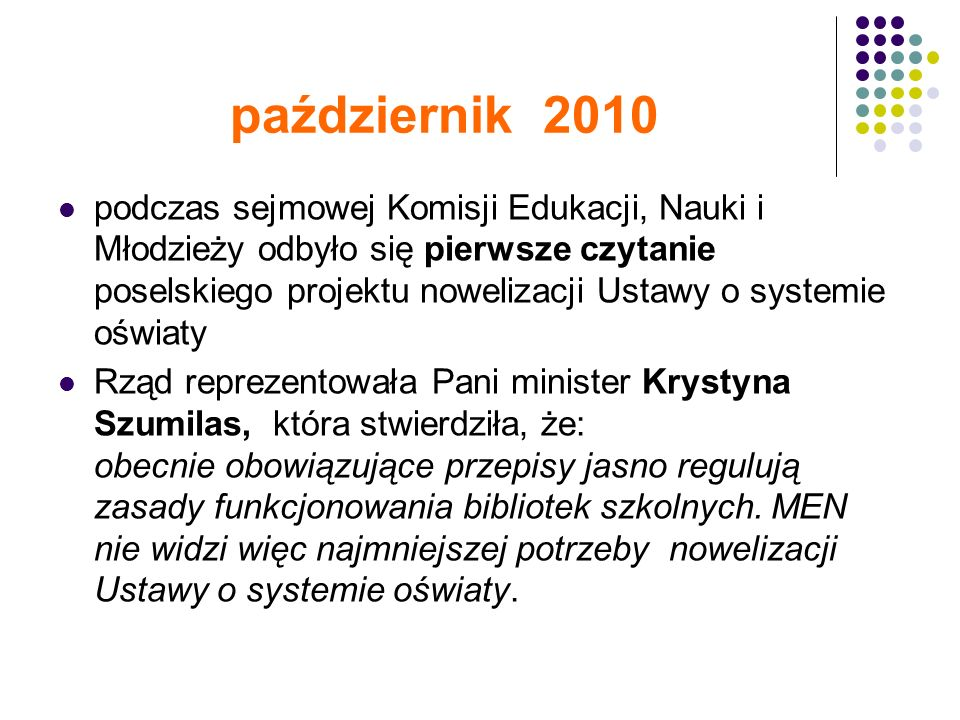 październik 2010 podczas sejmowej Komisji Edukacji, Nauki i Młodzieży odbyło się pierwsze czytanie poselskiego projektu nowelizacji Ustawy o systemie oświaty Rząd reprezentowała Pani minister Krystyna Szumilas, która stwierdziła, że: obecnie obowiązujące przepisy jasno regulują zasady funkcjonowania bibliotek szkolnych.