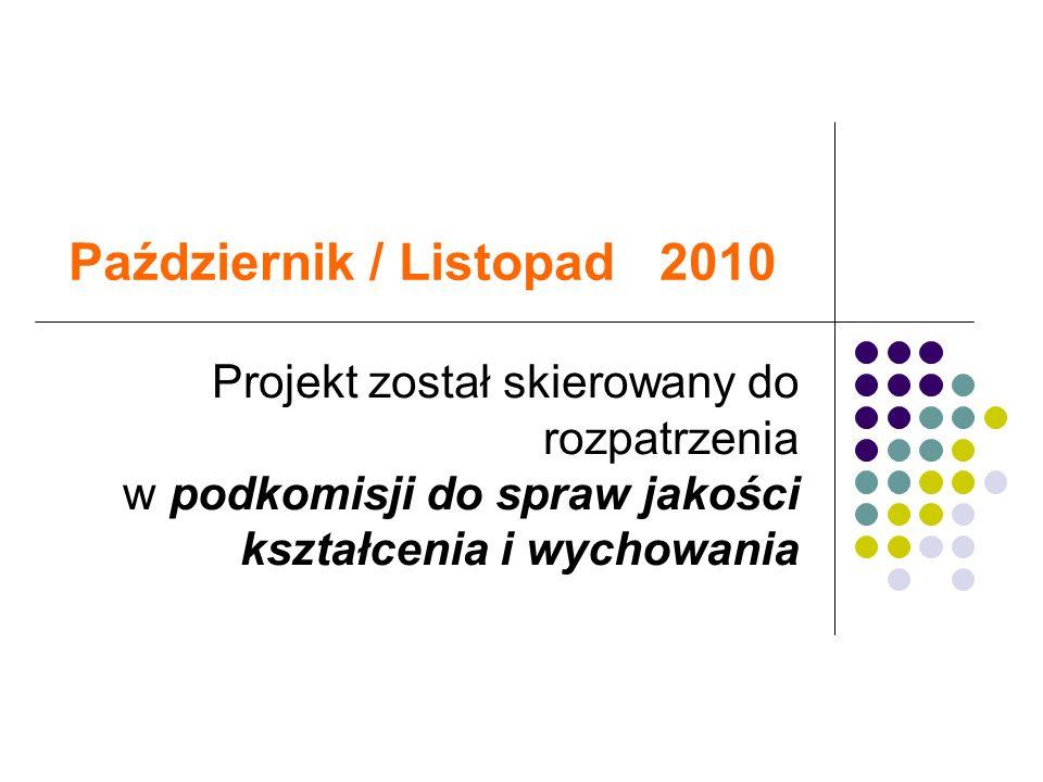 Październik / Listopad 2010 Projekt został skierowany do rozpatrzenia w podkomisji do spraw jakości kształcenia i wychowania