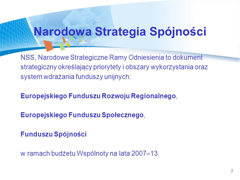 2 Narodowa Strategia Spójności NSS, Narodowe Strategiczne Ramy Odniesienia to dokument strategiczny określający priorytety i obszary wykorzystania oraz system wdrażania funduszy unijnych: Europejskiego Funduszu Rozwoju Regionalnego, Europejskiego Funduszu Społecznego, Funduszu Spójności w ramach budżetu Wspólnoty na lata 2007–13.