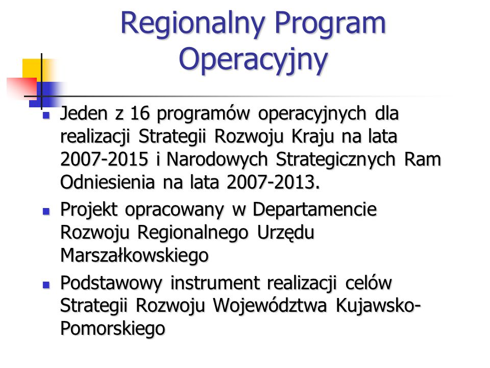 Regionalny Program Operacyjny Jeden z 16 programów operacyjnych dla realizacji Strategii Rozwoju Kraju na lata 2007-2015 i Narodowych Strategicznych Ram Odniesienia na lata 2007-2013.