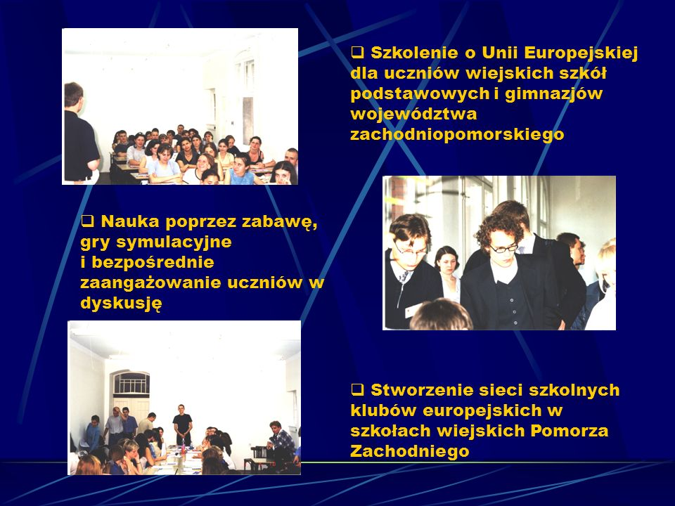 Szkolenie o Unii Europejskiej dla uczniów wiejskich szkół podstawowych i gimnazjów województwa zachodniopomorskiego Nauka poprzez zabawę, gry symulacyjne i bezpośrednie zaangażowanie uczniów w dyskusję Stworzenie sieci szkolnych klubów europejskich w szkołach wiejskich Pomorza Zachodniego