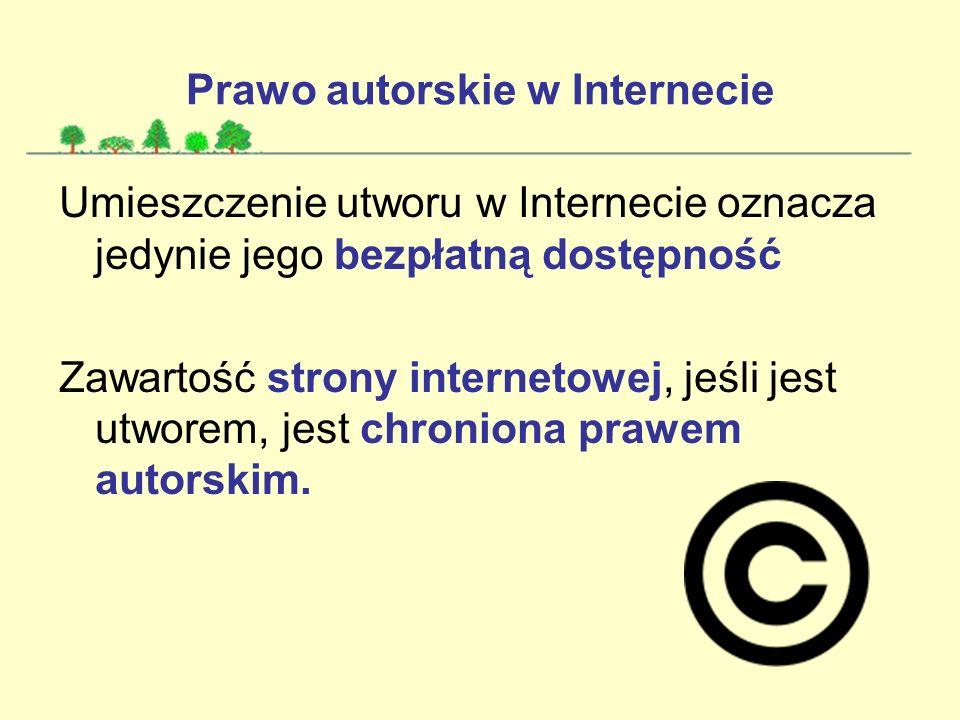 Prawo autorskie w Internecie Umieszczenie utworu w Internecie oznacza jedynie jego bezpłatną dostępność Zawartość strony internetowej, jeśli jest utworem, jest chroniona prawem autorskim.