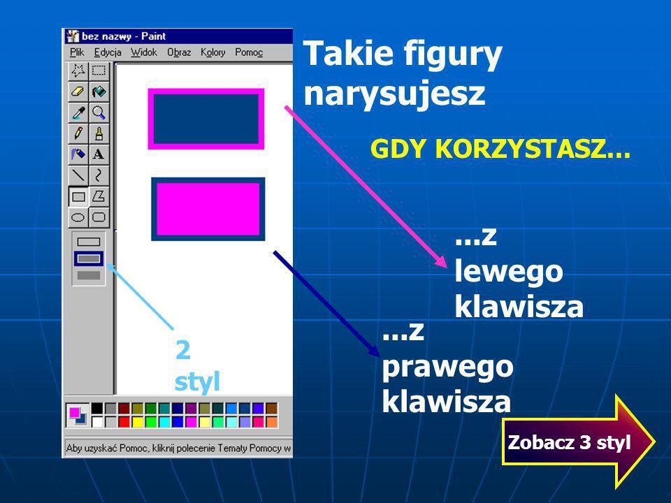 1 styl W zależności od tego, który styl wybierzesz i którego klawisza myszy użyjesz kreśląc figury geometryczne, mogą one wyglądać następująco:...z lewego klawisza GDY KORZYSTASZ......z prawego klawisza Zobacz 2 styl