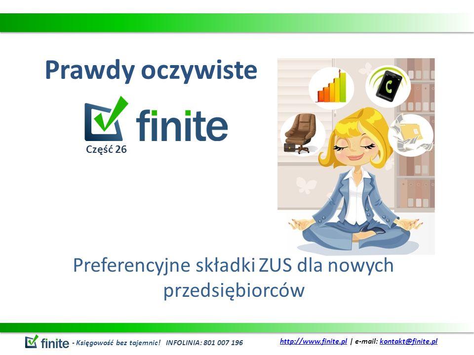 Prawdy oczywiste Preferencyjne składki ZUS dla nowych przedsiębiorców - Księgowość bez tajemnic! INFOLINIA: 801 007 196 http://www.finite.plhttp://www