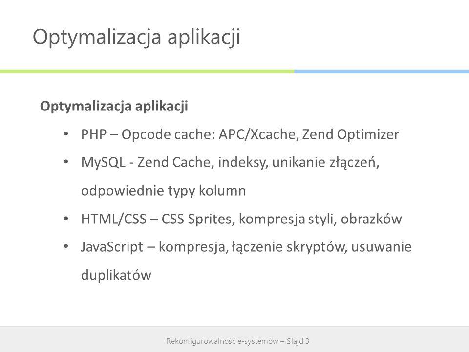 Optymalizacja aplikacji Rekonfigurowalność e-systemów – Slajd 3 Optymalizacja aplikacji PHP – Opcode cache: APC/Xcache, Zend Optimizer MySQL - Zend Ca