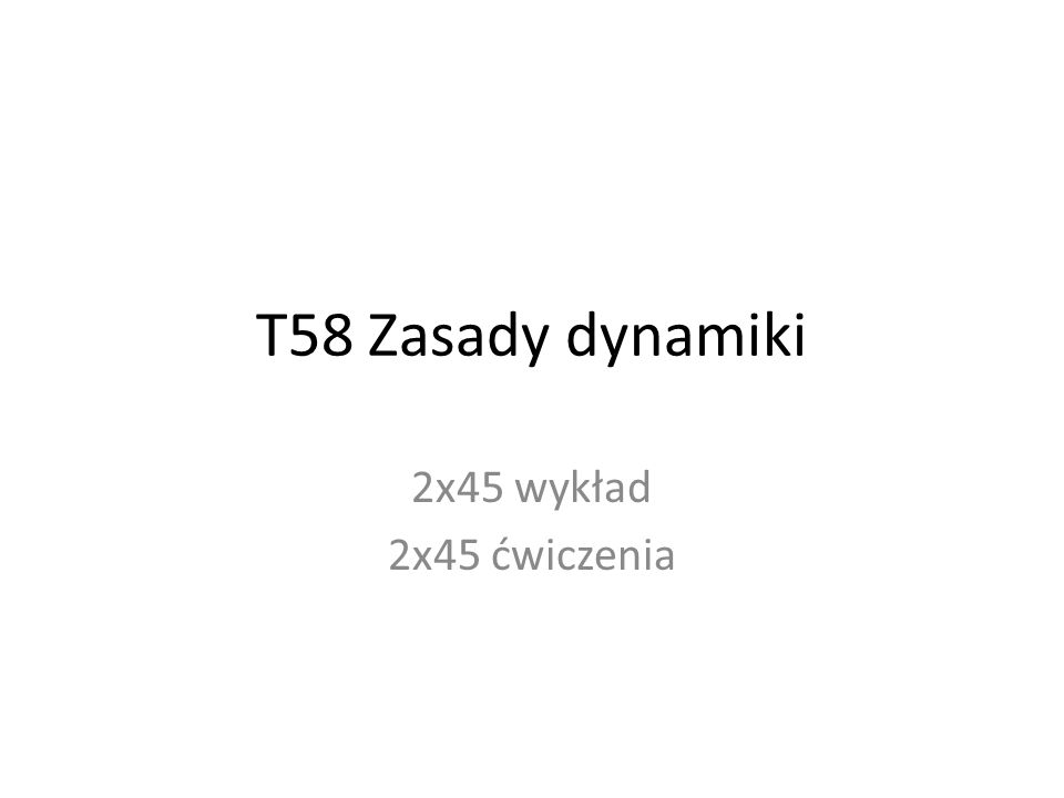 T58 Zasady dynamiki 2x45 wykład 2x45 ćwiczenia