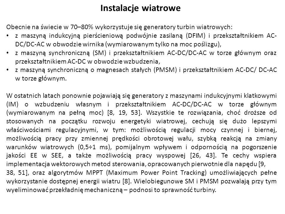 Instalacje wiatrowe Obecnie na świecie w 70–80% wykorzystuje się generatory turbin wiatrowych: z maszyną indukcyjną pierścieniową podwójnie zasilaną (DFIM) i przekształtnikiem AC- DC/DC-AC w obwodzie wirnika (wymiarowanym tylko na moc poślizgu), z maszyną synchroniczną (SM) i przekształtnikiem AC-DC/DC-AC w torze głównym oraz przekształtnikiem AC-DC w obwodzie wzbudzenia, z maszyną synchroniczną o magnesach stałych (PMSM) i przekształtnikiem AC-DC/ DC-AC w torze głównym.